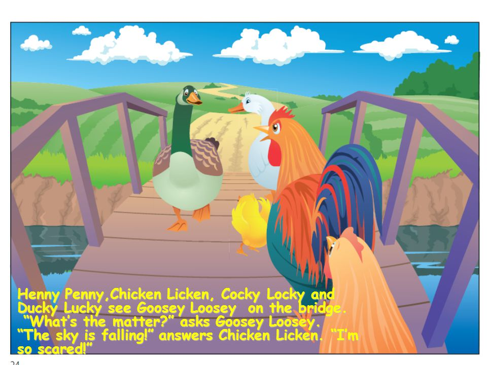 Henny Penny,Chicken Licken, Cocky Locky and Ducky Lucky see Goosey Loosey on the bridge.