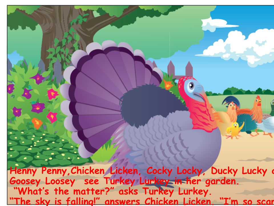Henny Penny,Chicken Licken, Cocky Locky, Ducky Lucky and Goosey Loosey see Turkey Lurkey in her garden.