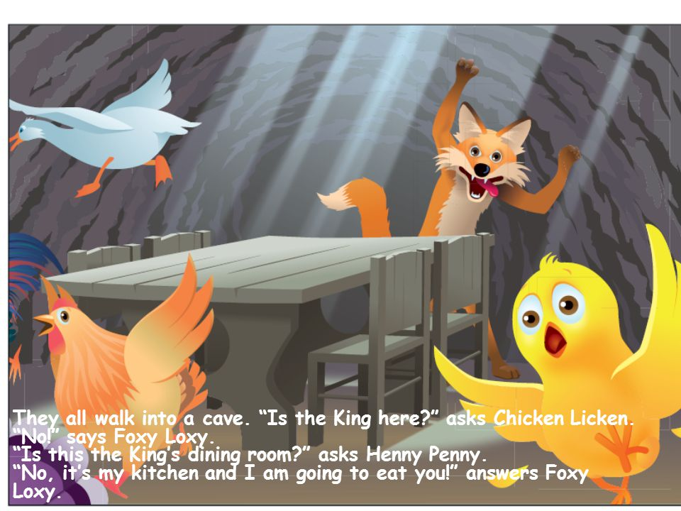 They all walk into a cave. Is the King here asks Chicken Licken.