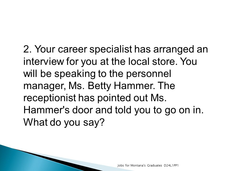 2. Your career specialist has arranged an interview for you at the local store. You will be speaking to the personnel manager, Ms. Betty Hammer. The r