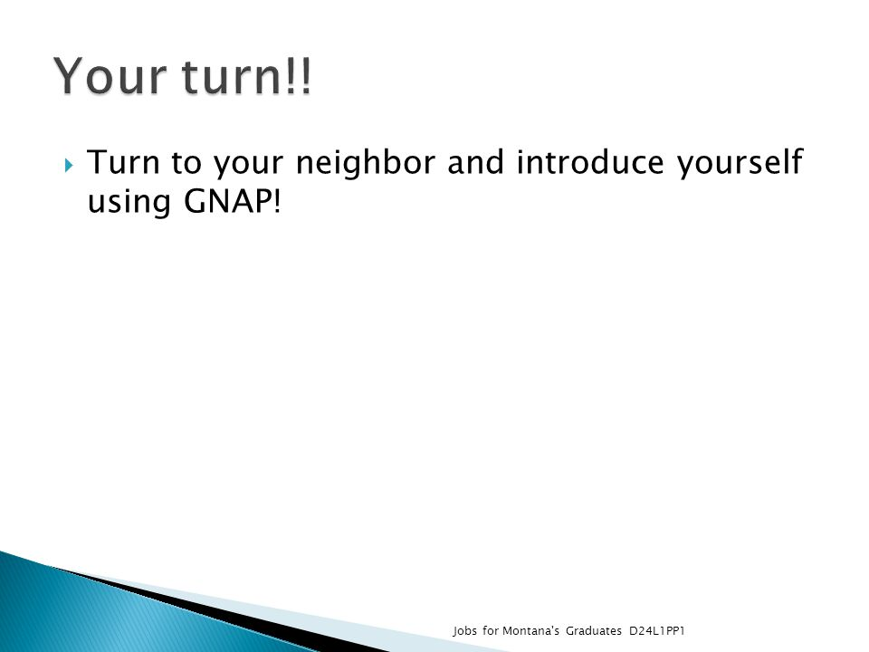  Turn to your neighbor and introduce yourself using GNAP! Jobs for Montana's Graduates D24L1PP1