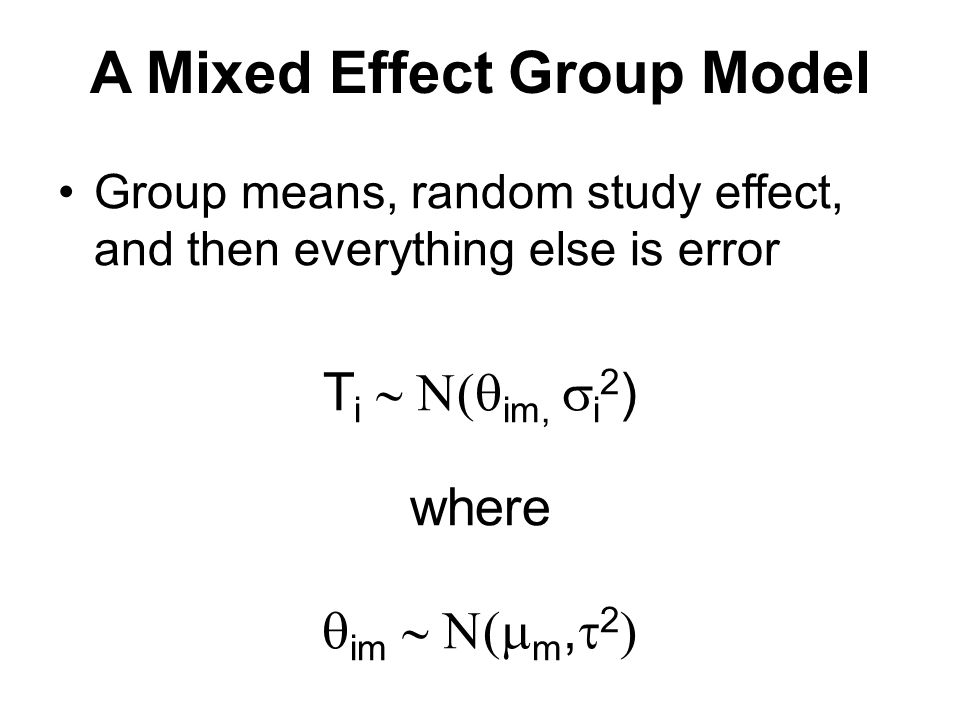 A Mixed Effect Group Model Group means, random study effect, and then everything else is error T i  im,  i 2 ) where  im  m,  2 