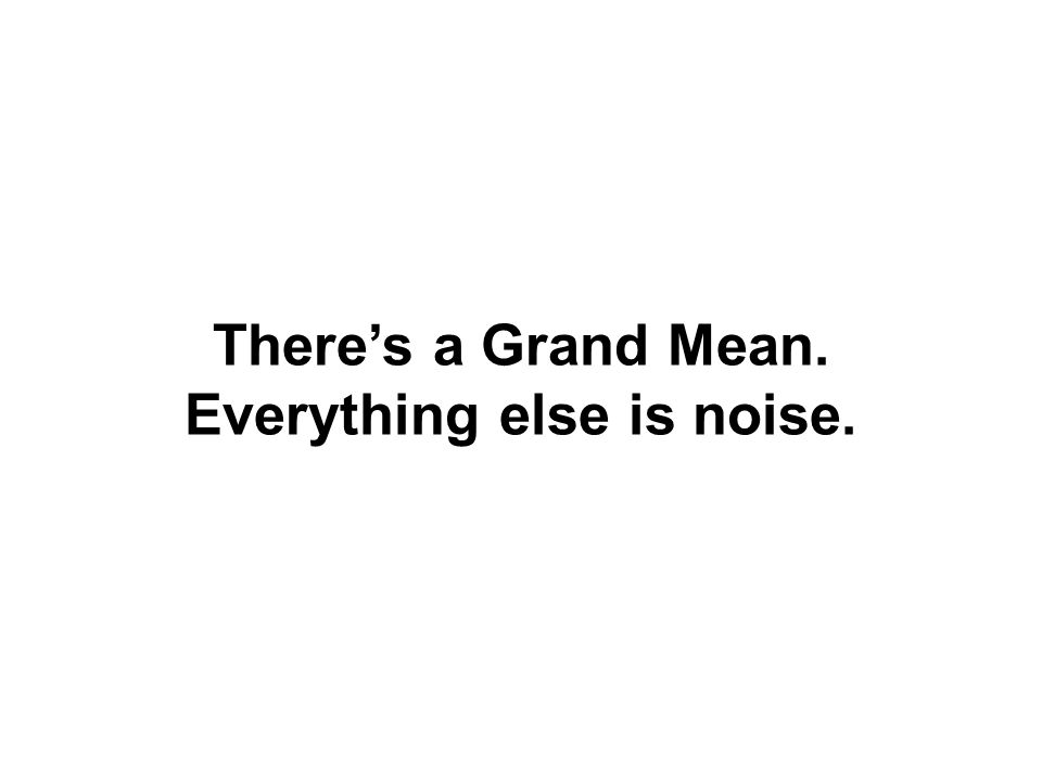 There's a Grand Mean. Everything else is noise.