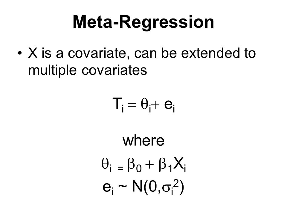 Meta-Regression X is a covariate, can be extended to multiple covariates T i  i  e i where  i =  0  1 X i e i ~ N(0,  i 2 )