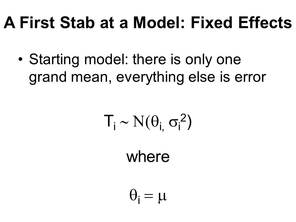 A First Stab at a Model: Fixed Effects Starting model: there is only one grand mean, everything else is error T i  i,  i 2 ) where  i 