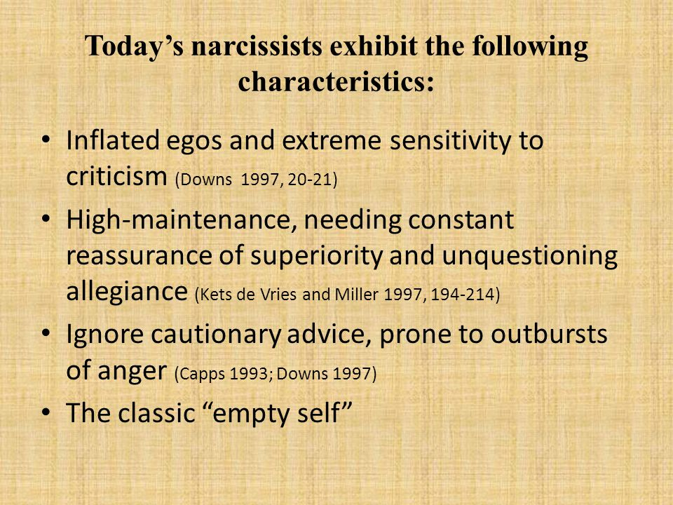 Today's narcissists exhibit the following characteristics: Inflated egos and extreme sensitivity to criticism (Downs 1997, 20-21) High-maintenance, needing constant reassurance of superiority and unquestioning allegiance (Kets de Vries and Miller 1997, 194-214) Ignore cautionary advice, prone to outbursts of anger (Capps 1993; Downs 1997) The classic empty self