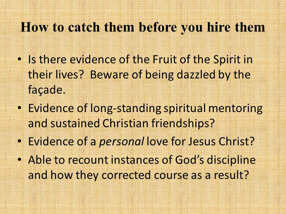 How to catch them before you hire them Is there evidence of the Fruit of the Spirit in their lives.