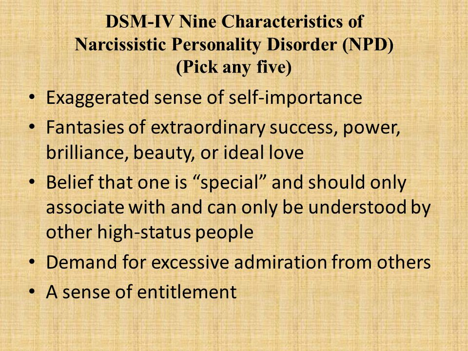 DSM-IV Nine Characteristics of Narcissistic Personality Disorder (NPD) (Pick any five) Exaggerated sense of self-importance Fantasies of extraordinary success, power, brilliance, beauty, or ideal love Belief that one is special and should only associate with and can only be understood by other high-status people Demand for excessive admiration from others A sense of entitlement