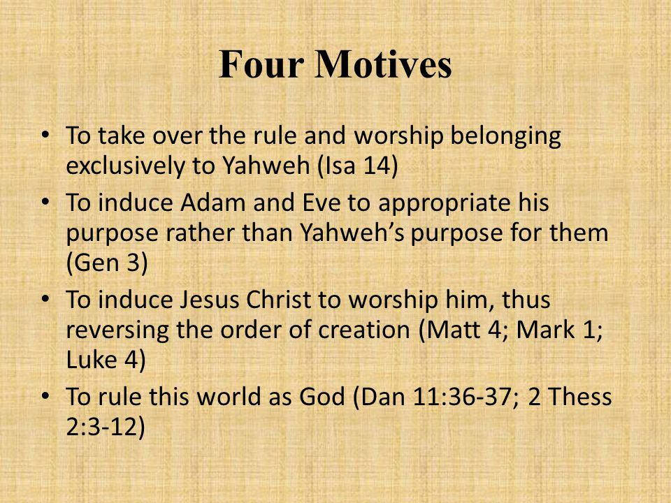 Four Motives To take over the rule and worship belonging exclusively to Yahweh (Isa 14) To induce Adam and Eve to appropriate his purpose rather than Yahweh's purpose for them (Gen 3) To induce Jesus Christ to worship him, thus reversing the order of creation (Matt 4; Mark 1; Luke 4) To rule this world as God (Dan 11:36-37; 2 Thess 2:3-12)