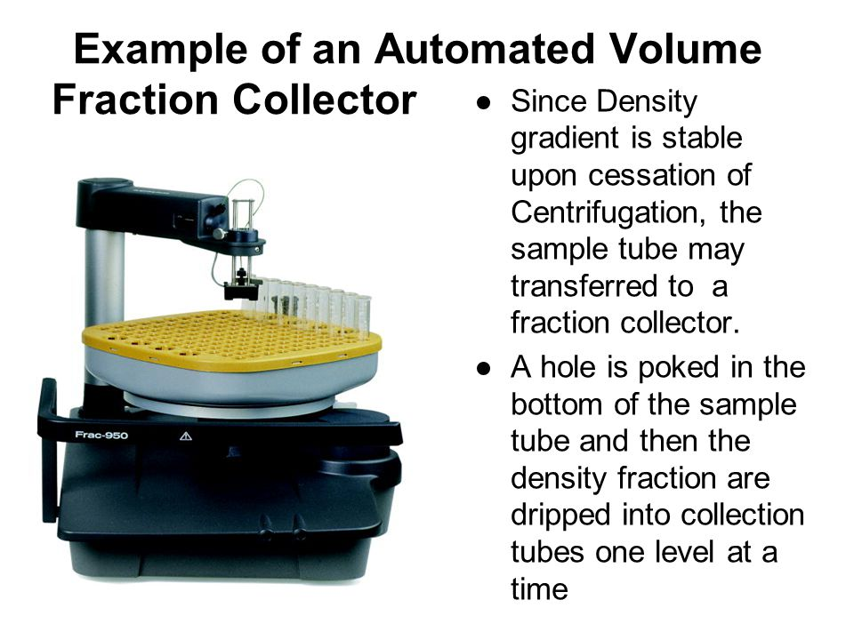 Example of an Automated Volume Fraction Collector ●Since Density gradient is stable upon cessation of Centrifugation, the sample tube may transferred