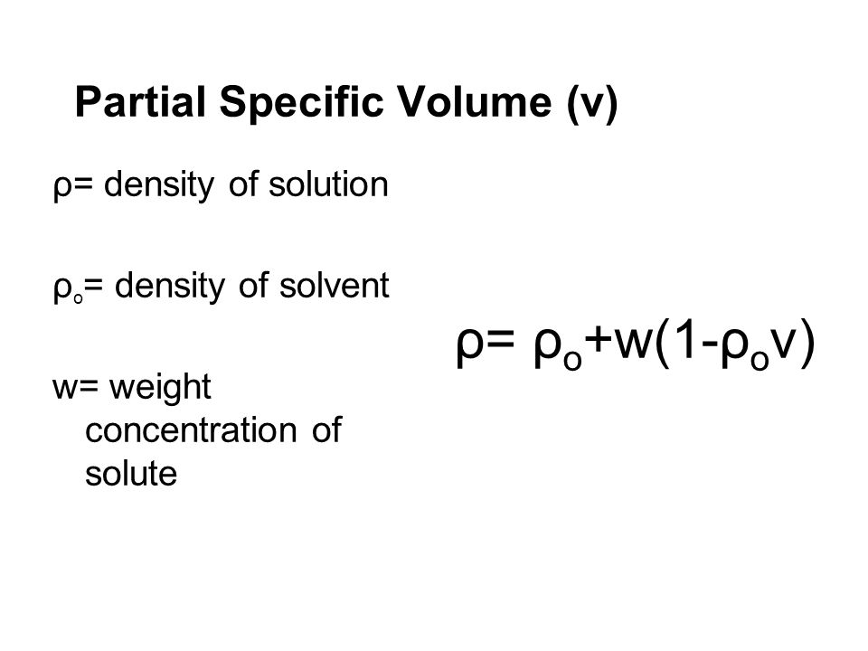 Partial Specific Volume (v) ρ= density of solution ρ o = density of solvent w= weight concentration of solute ρ= ρ o +w(1-ρ o v)