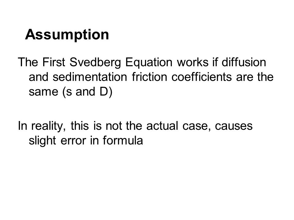 Assumption The First Svedberg Equation works if diffusion and sedimentation friction coefficients are the same (s and D) In reality, this is not the a
