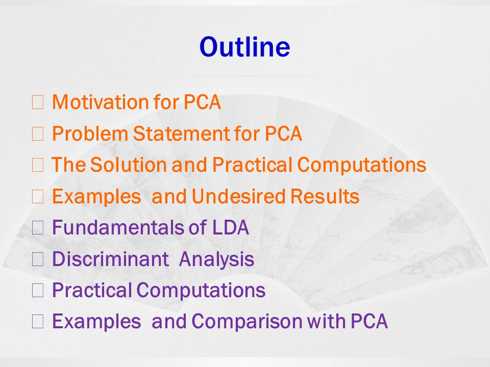 Outline ◇ Motivation for PCA ◇ Problem Statement for PCA ◇ The Solution and Practical Computations ◇ Examples and Undesired Results ◇ Fundamentals of
