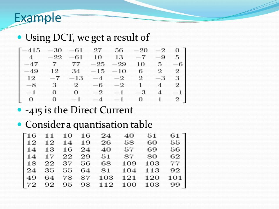 Example Using DCT, we get a result of -415 is the Direct Current Consider a quantisation table