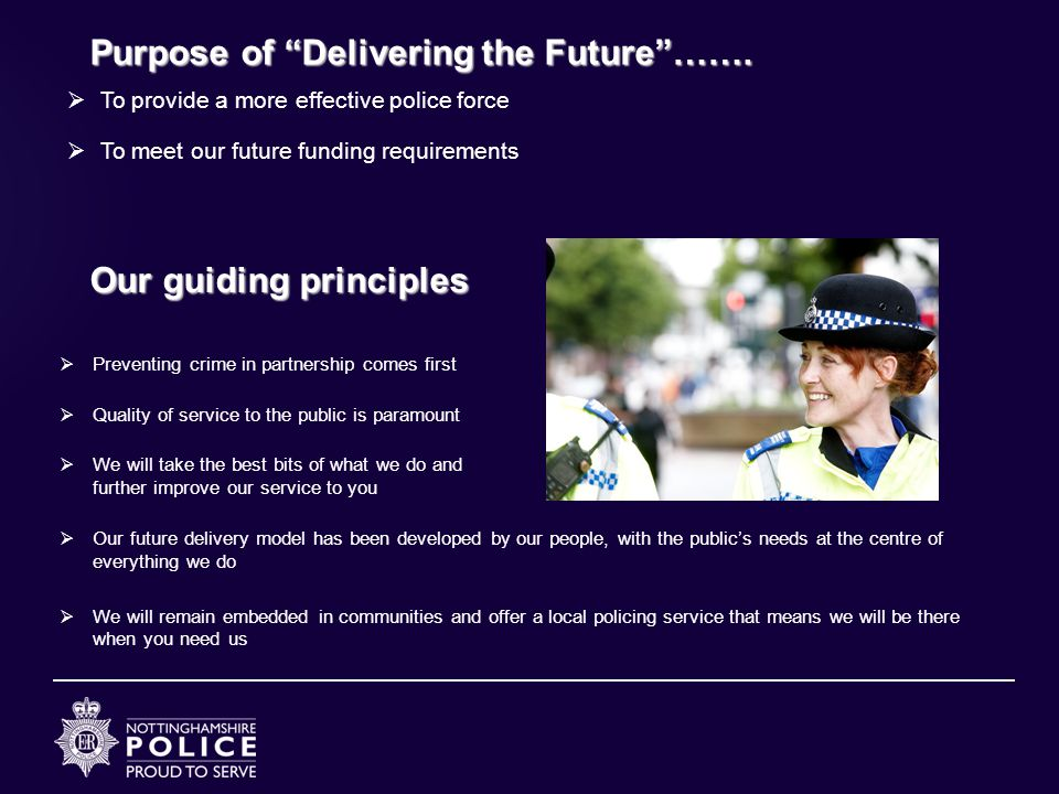 Our guiding principles  Preventing crime in partnership comes first  Quality of service to the public is paramount  We will take the best bits of what we do and further improve our service to you  Our future delivery model has been developed by our people, with the public's needs at the centre of everything we do  We will remain embedded in communities and offer a local policing service that means we will be there when you need us Purpose of Delivering the Future …….