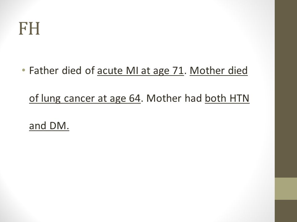 FH Father died of acute MI at age 71. Mother died of lung cancer at age 64. Mother had both HTN and DM.
