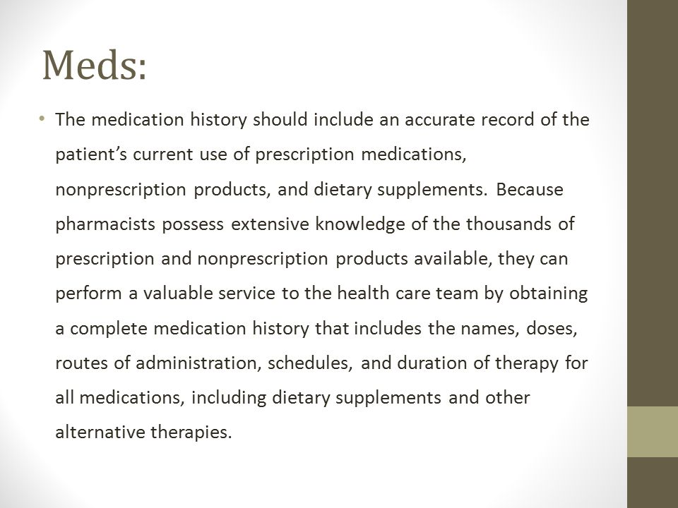 Meds: The medication history should include an accurate record of the patient's current use of prescription medications, nonprescription products, and