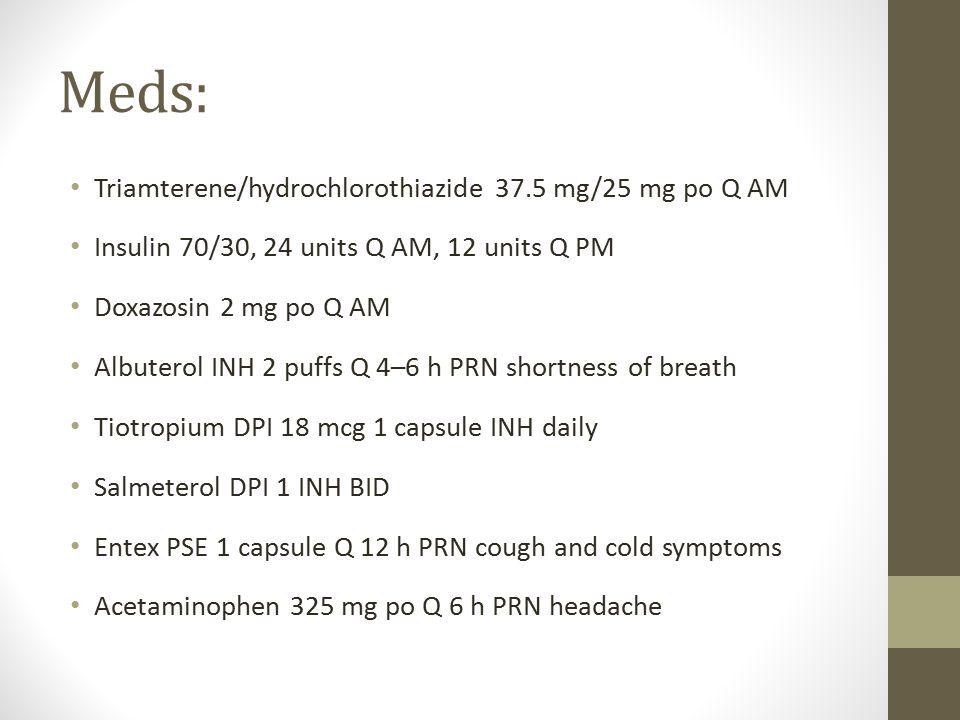 Meds: Triamterene/hydrochlorothiazide 37.5 mg/25 mg po Q AM Insulin 70/30, 24 units Q AM, 12 units Q PM Doxazosin 2 mg po Q AM Albuterol INH 2 puffs Q