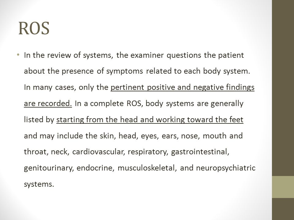 ROS In the review of systems, the examiner questions the patient about the presence of symptoms related to each body system. In many cases, only the p