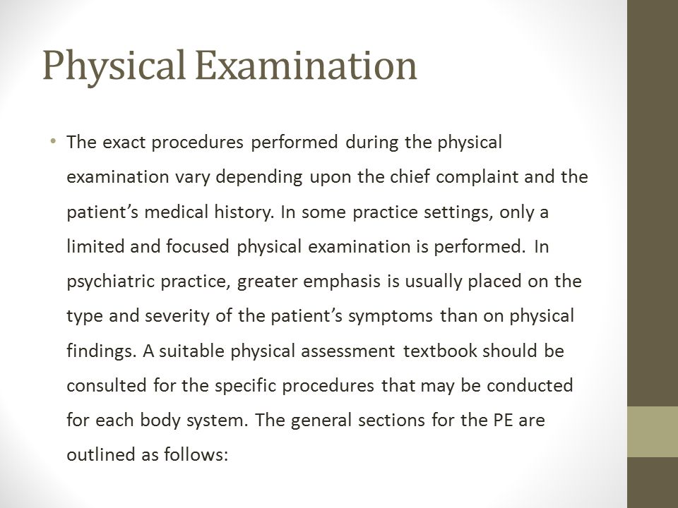 Physical Examination The exact procedures performed during the physical examination vary depending upon the chief complaint and the patient's medical