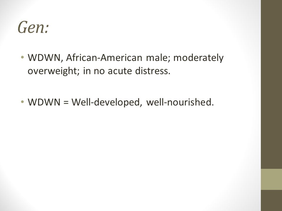 Gen: WDWN, African-American male; moderately overweight; in no acute distress. WDWN = Well-developed, well-nourished.