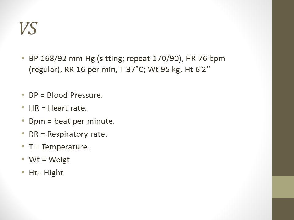 VS BP 168/92 mm Hg (sitting; repeat 170/90), HR 76 bpm (regular), RR 16 per min, T 37°C; Wt 95 kg, Ht 6'2'' BP = Blood Pressure. HR = Heart rate. Bpm