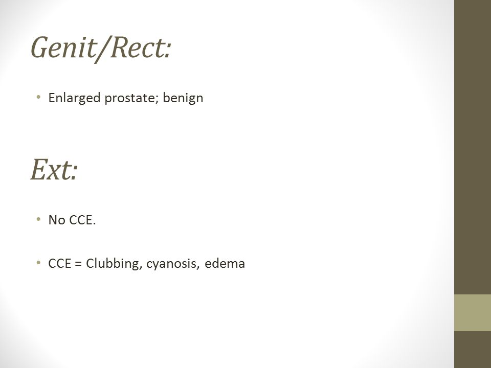 Genit/Rect: Enlarged prostate; benign Ext: No CCE. CCE = Clubbing, cyanosis, edema