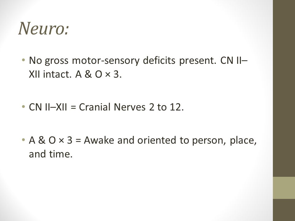 Neuro: No gross motor-sensory deficits present. CN II– XII intact. A & O × 3. CN II–XII = Cranial Nerves 2 to 12. A & O × 3 = Awake and oriented to pe