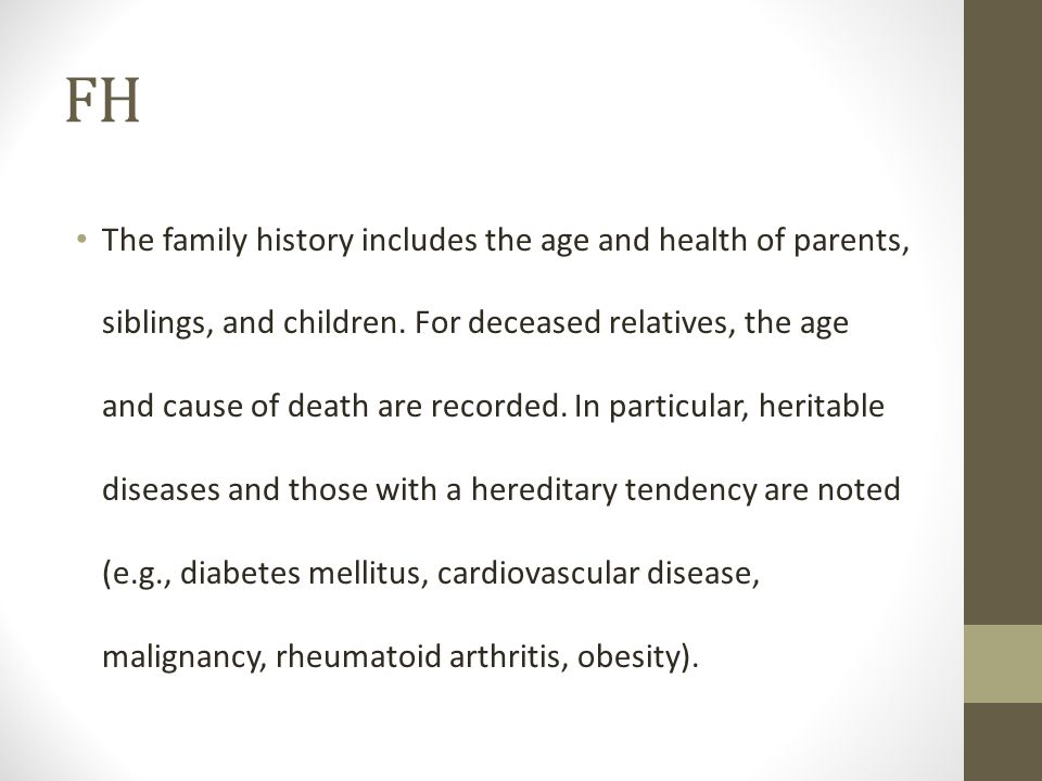 FH The family history includes the age and health of parents, siblings, and children. For deceased relatives, the age and cause of death are recorded.
