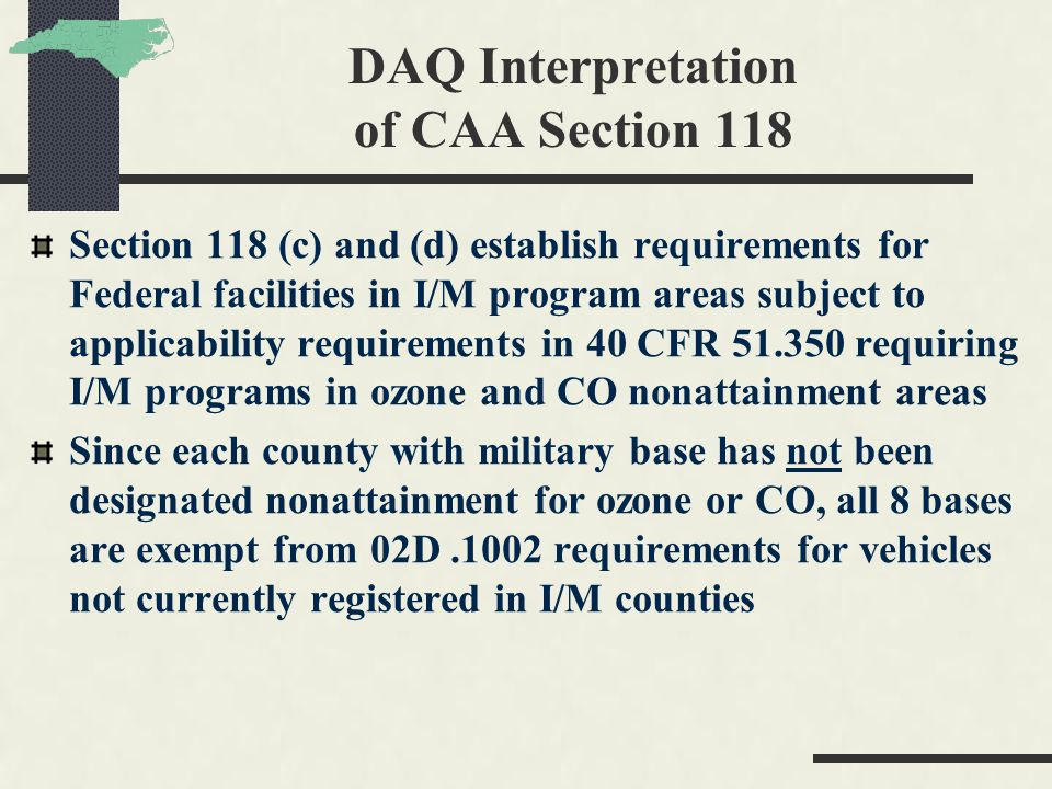 DAQ Interpretation of CAA Section 118 Section 118 (c) and (d) establish requirements for Federal facilities in I/M program areas subject to applicability requirements in 40 CFR 51.350 requiring I/M programs in ozone and CO nonattainment areas Since each county with military base has not been designated nonattainment for ozone or CO, all 8 bases are exempt from 02D.1002 requirements for vehicles not currently registered in I/M counties
