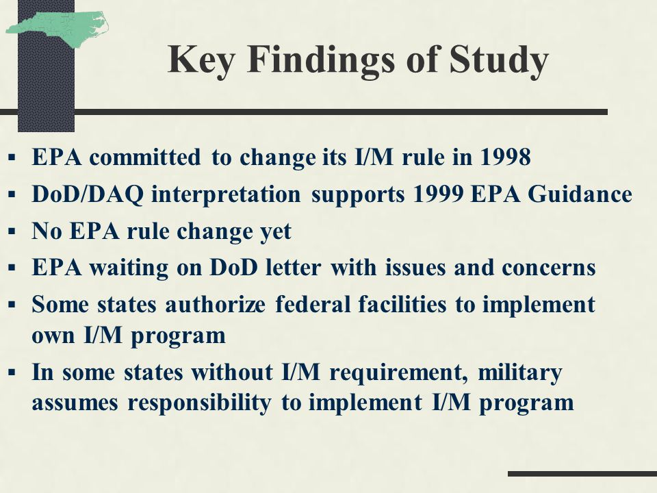 Key Findings of Study  EPA committed to change its I/M rule in 1998  DoD/DAQ interpretation supports 1999 EPA Guidance  No EPA rule change yet  EPA waiting on DoD letter with issues and concerns  Some states authorize federal facilities to implement own I/M program  In some states without I/M requirement, military assumes responsibility to implement I/M program
