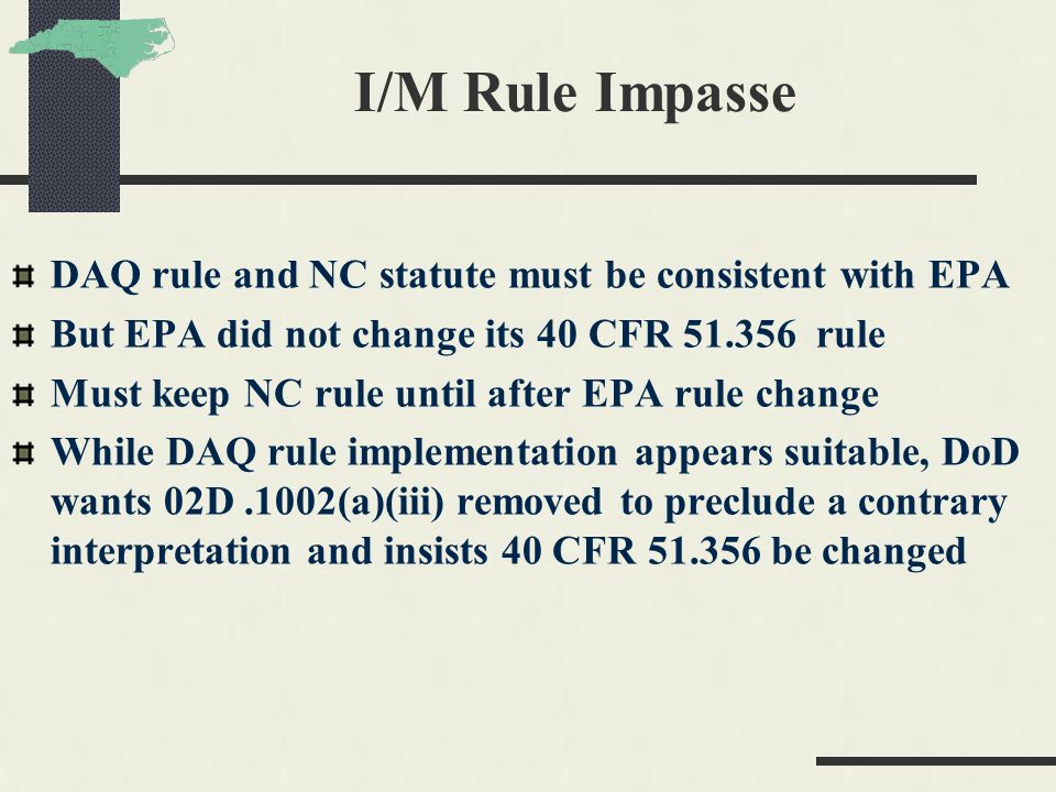 I/M Rule Impasse DAQ rule and NC statute must be consistent with EPA But EPA did not change its 40 CFR 51.356 rule Must keep NC rule until after EPA rule change While DAQ rule implementation appears suitable, DoD wants 02D.1002(a)(iii) removed to preclude a contrary interpretation and insists 40 CFR 51.356 be changed
