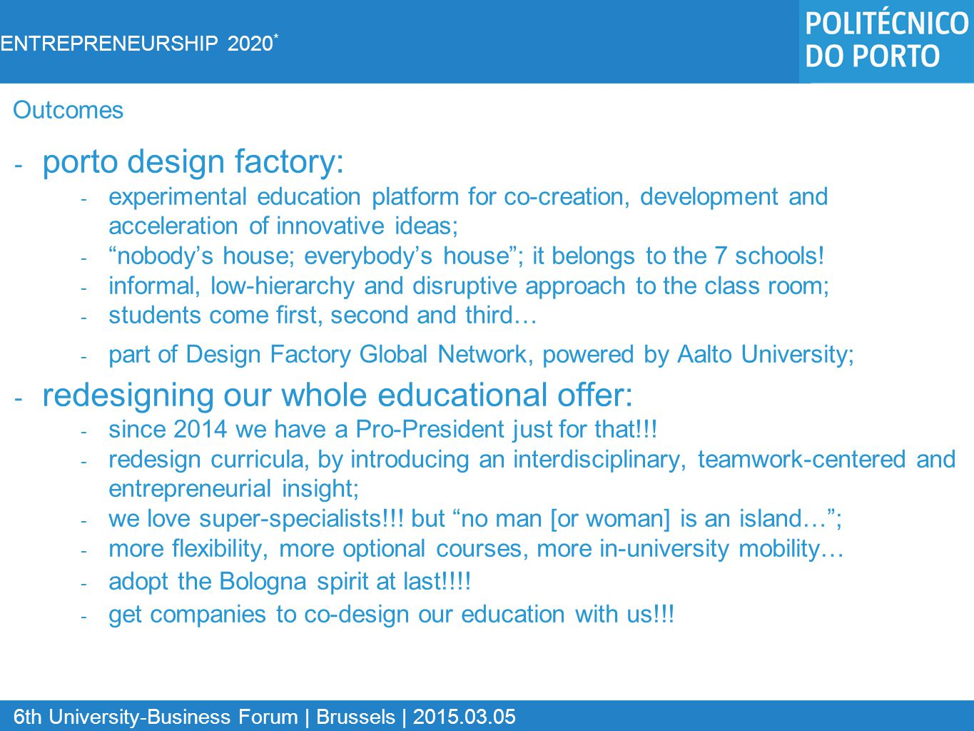 ENTREPRENEURSHIP 2020 * 6th University-Business Forum | Brussels | 2015.03.05 - porto design factory: - experimental education platform for co-creation, development and acceleration of innovative ideas; - nobody's house; everybody's house ; it belongs to the 7 schools.