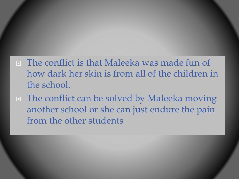  The conflict is that Maleeka was made fun of how dark her skin is from all of the children in the school.