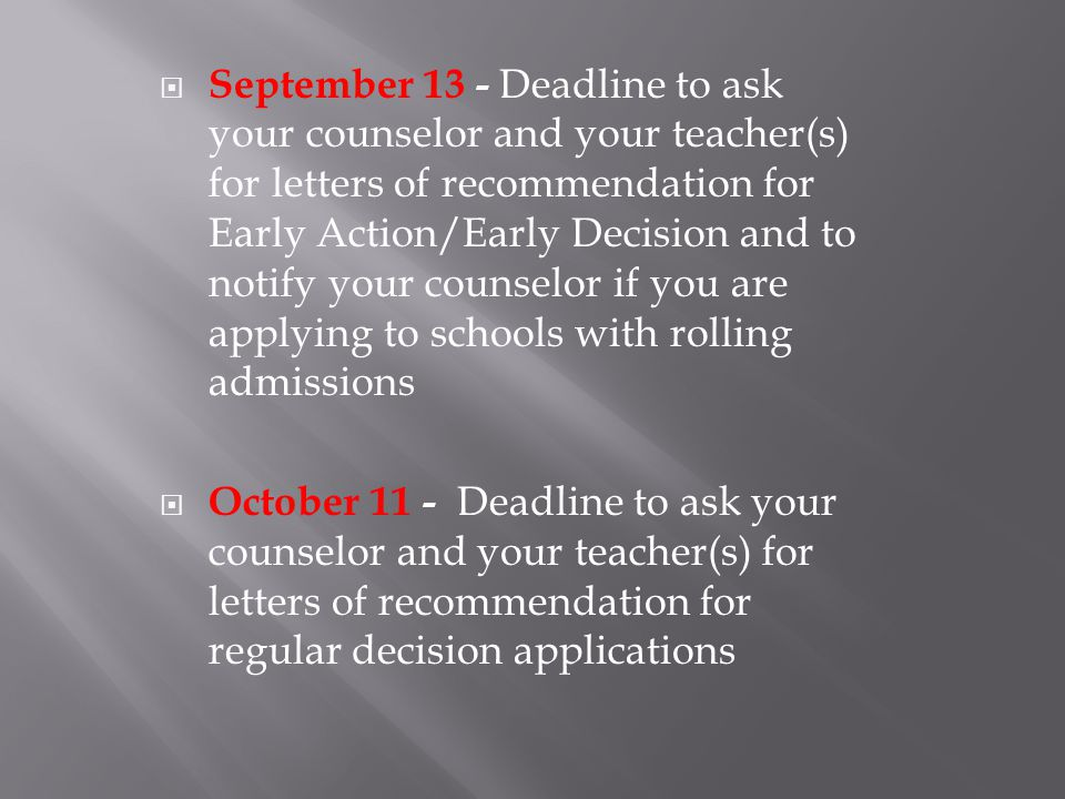  September 13 - Deadline to ask your counselor and your teacher(s) for letters of recommendation for Early Action/Early Decision and to notify your counselor if you are applying to schools with rolling admissions  October 11 - Deadline to ask your counselor and your teacher(s) for letters of recommendation for regular decision applications