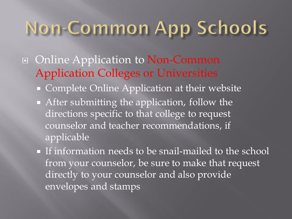  Online Application to Non-Common Application Colleges or Universities  Complete Online Application at their website  After submitting the application, follow the directions specific to that college to request counselor and teacher recommendations, if applicable  If information needs to be snail-mailed to the school from your counselor, be sure to make that request directly to your counselor and also provide envelopes and stamps