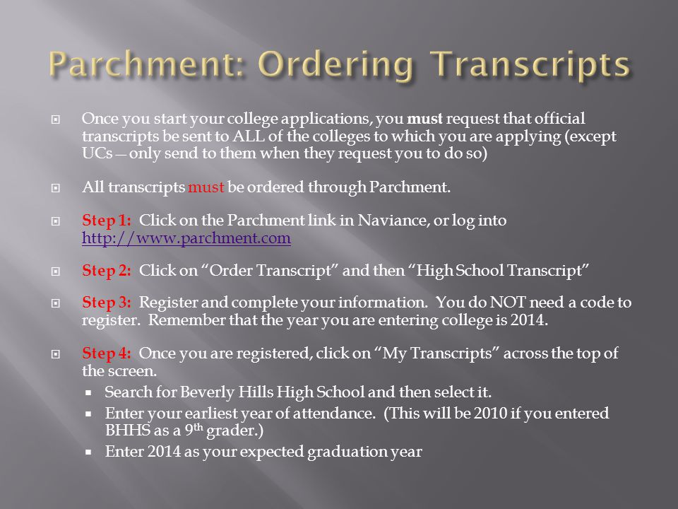  Once you start your college applications, you must request that official transcripts be sent to ALL of the colleges to which you are applying (except UCs—only send to them when they request you to do so)  All transcripts must be ordered through Parchment.