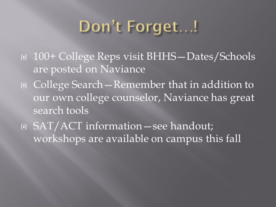  100+ College Reps visit BHHS—Dates/Schools are posted on Naviance  College Search—Remember that in addition to our own college counselor, Naviance has great search tools  SAT/ACT information—see handout; workshops are available on campus this fall