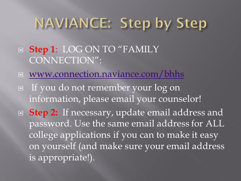 Step 1 : LOG ON TO FAMILY CONNECTION :  www.connection.naviance.com/bhhs www.connection.naviance.com/bhhs  If you do not remember your log on information, please email your counselor.