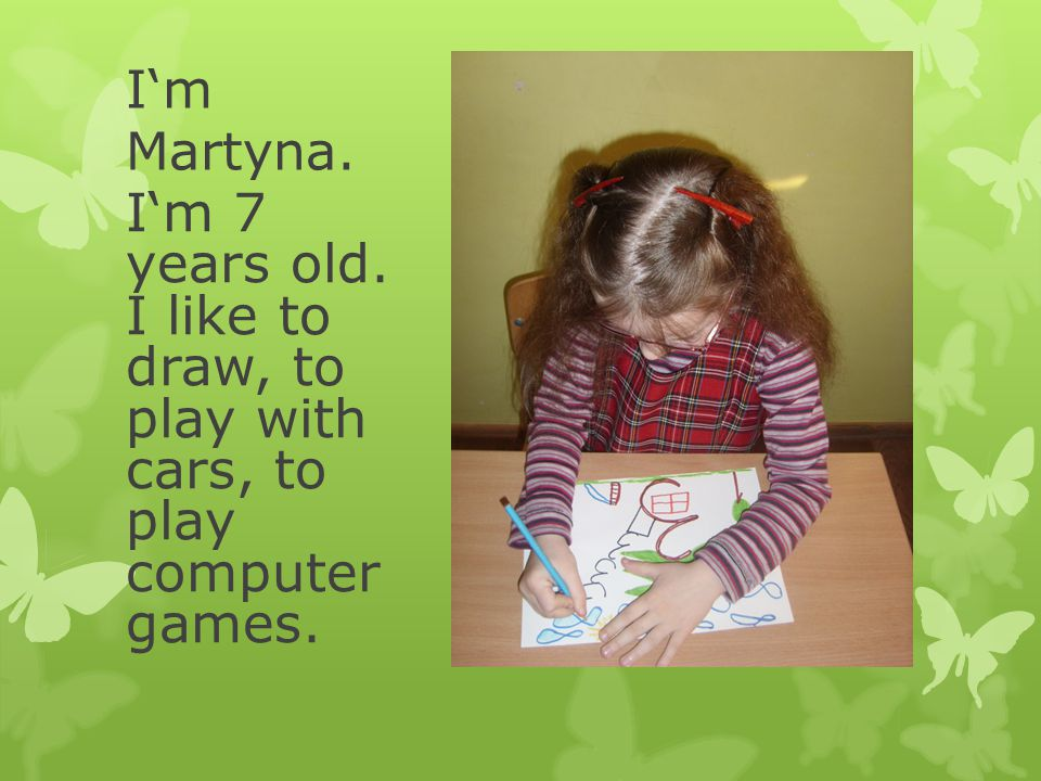I'm Martyna. I'm 7 years old. I like to draw, to play with cars, to play computer games.