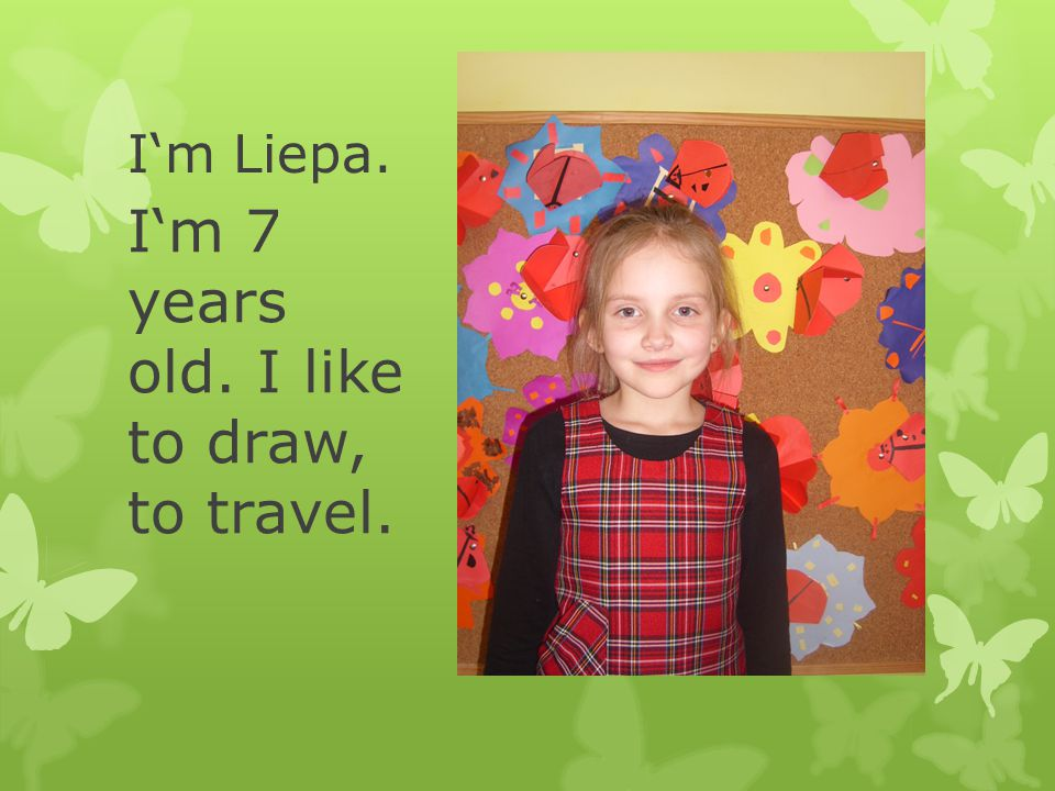 I'm Liepa. I'm 7 years old. I like to draw, to travel.