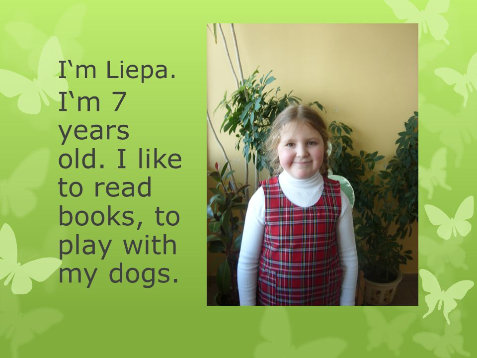 I'm Liepa. I'm 7 years old. I like to read books, to play with my dogs.