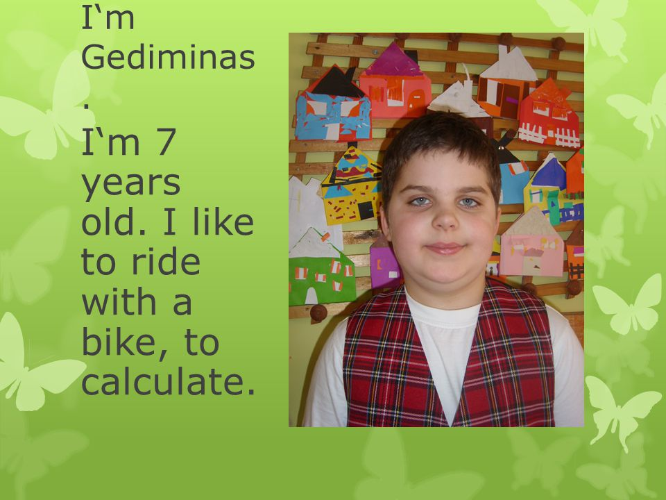 I'm Gediminas. I'm 7 years old. I like to ride with a bike, to calculate.
