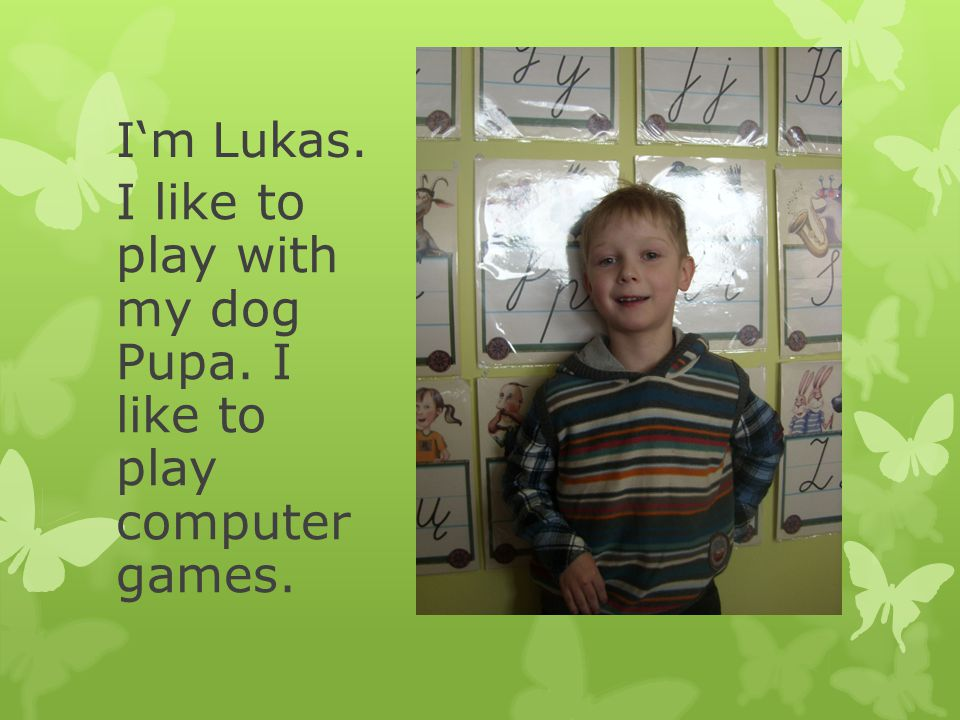 I'm Lukas. I like to play with my dog Pupa. I like to play computer games.