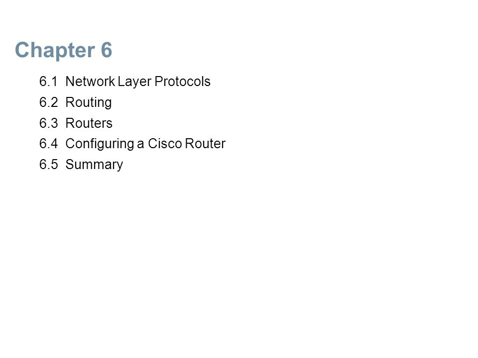 Chapter 6 6.1 Network Layer Protocols 6.2 Routing 6.3 Routers 6.4 Configuring a Cisco Router 6.5 Summary