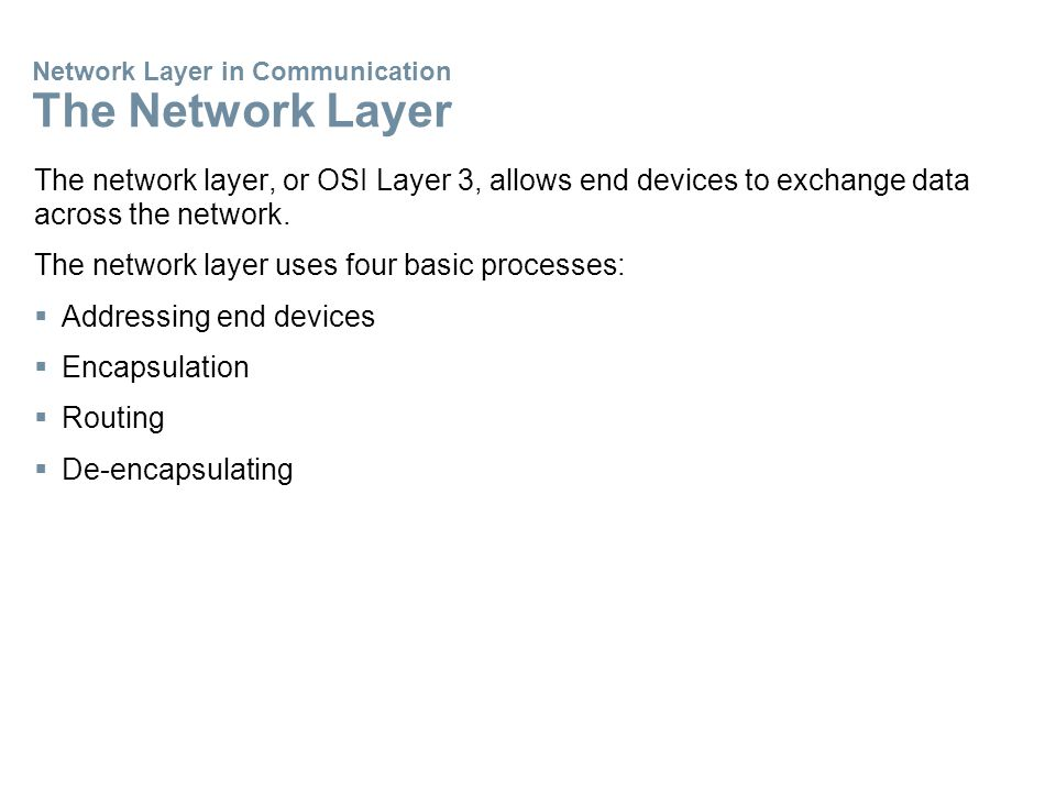 Network Layer in Communication The Network Layer The network layer, or OSI Layer 3, allows end devices to exchange data across the network.