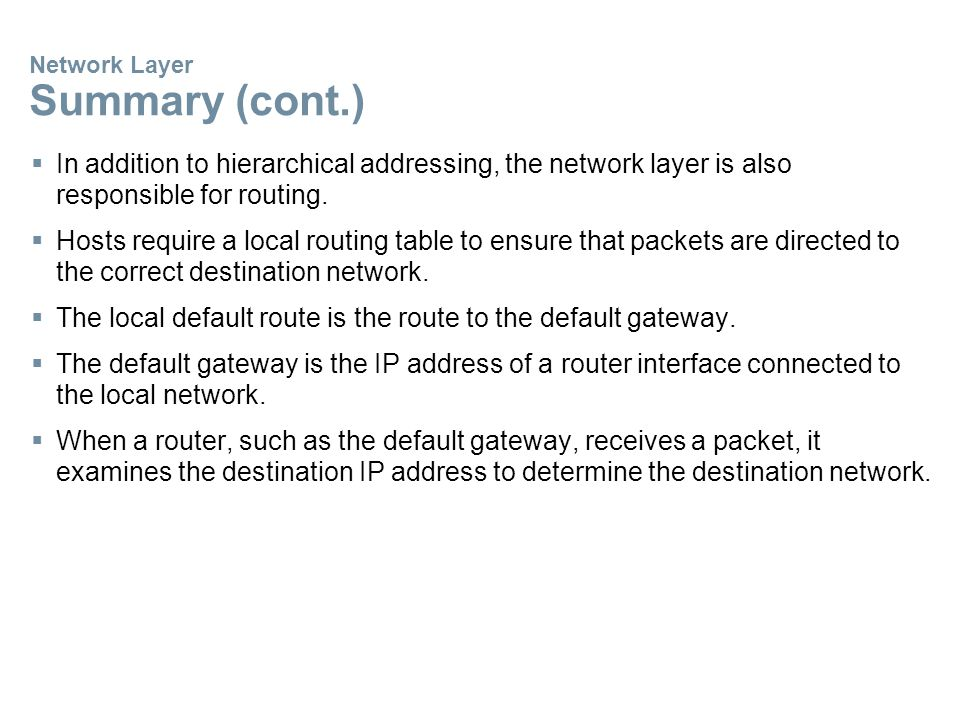 Network Layer Summary (cont.)  In addition to hierarchical addressing, the network layer is also responsible for routing.