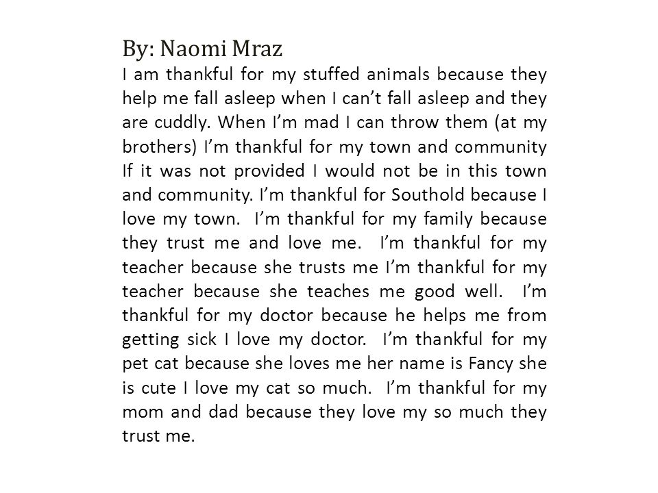 By: Naomi Mraz I am thankful for my stuffed animals because they help me fall asleep when I can't fall asleep and they are cuddly. When I'm mad I can
