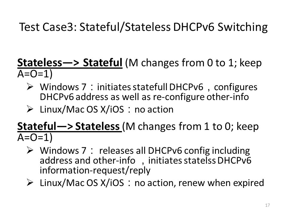 Test Case3: Stateful/Stateless DHCPv6 Switching Stateless—> Stateful (M changes from 0 to 1; keep A=O=1)  Windows 7 : initiates statefull DHCPv6 , configures DHCPv6 address as well as re-configure other-info  Linux/Mac OS X/iOS : no action Stateful—> Stateless (M changes from 1 to 0; keep A=O=1)  Windows 7 : releases all DHCPv6 config including address and other-info , initiates statelss DHCPv6 information-request/reply  Linux/Mac OS X/iOS : no action, renew when expired 17