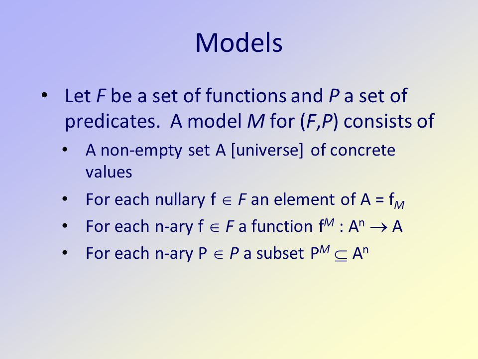 Example 2 F = {alma} and P = {loves} P is a binary predicates, alma constant function Model – A set of states, A = {a,b,c} alma M = a loves M = {(a,a),(b,a),(c,a)}